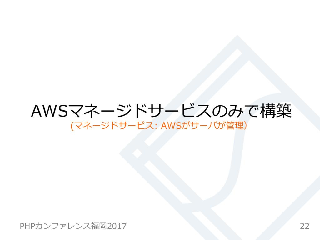 AWSマネージドサービスのみで構築 (マネージドサービス: AWSがサーバが管理) 22 PH...
