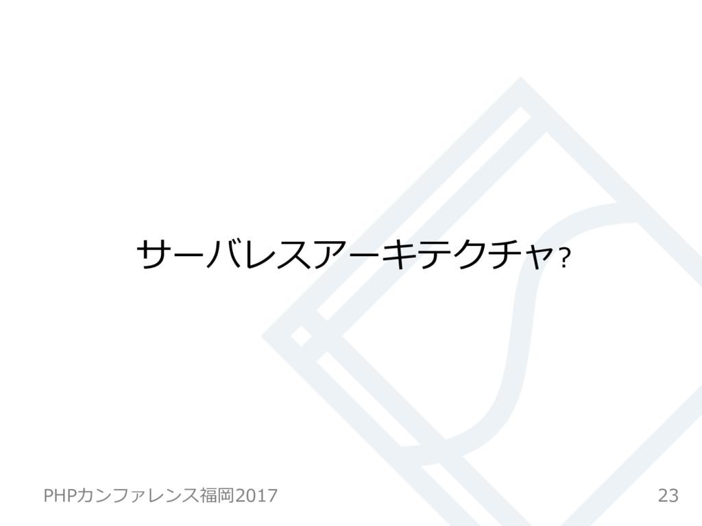 サーバレスアーキテクチャ? 23 PHPカンファレンス福岡2017