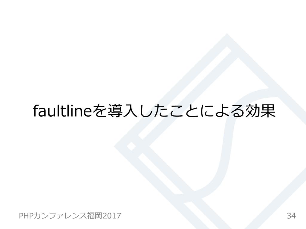 faultlineを導⼊したことによる効果 34 PHPカンファレンス福岡2017