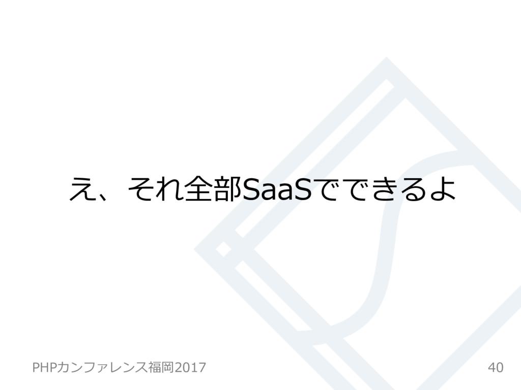 え、それ全部SaaSでできるよ 40 PHPカンファレンス福岡2017