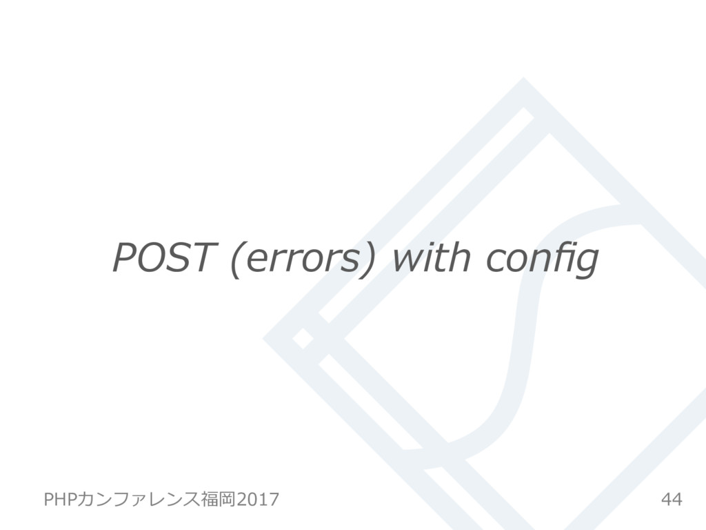 POST (errors) with config 44 PHPカンファレンス福岡2017