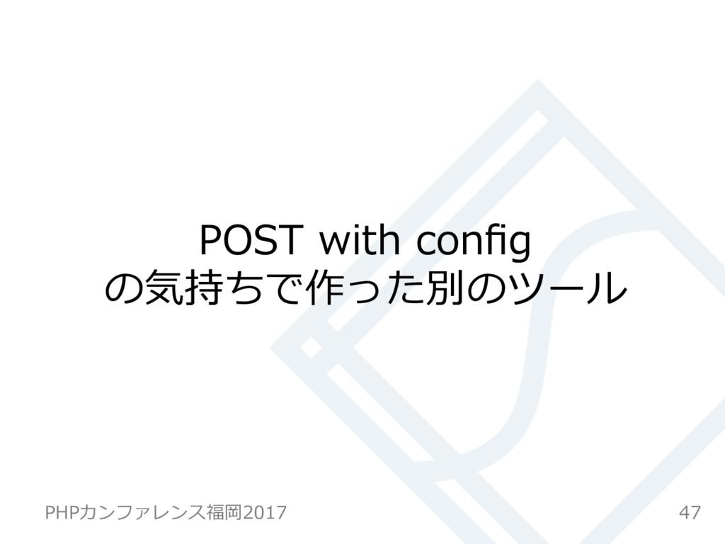 POST with config の気持ちで作った別のツール 47 PHPカンファレンス福岡20...