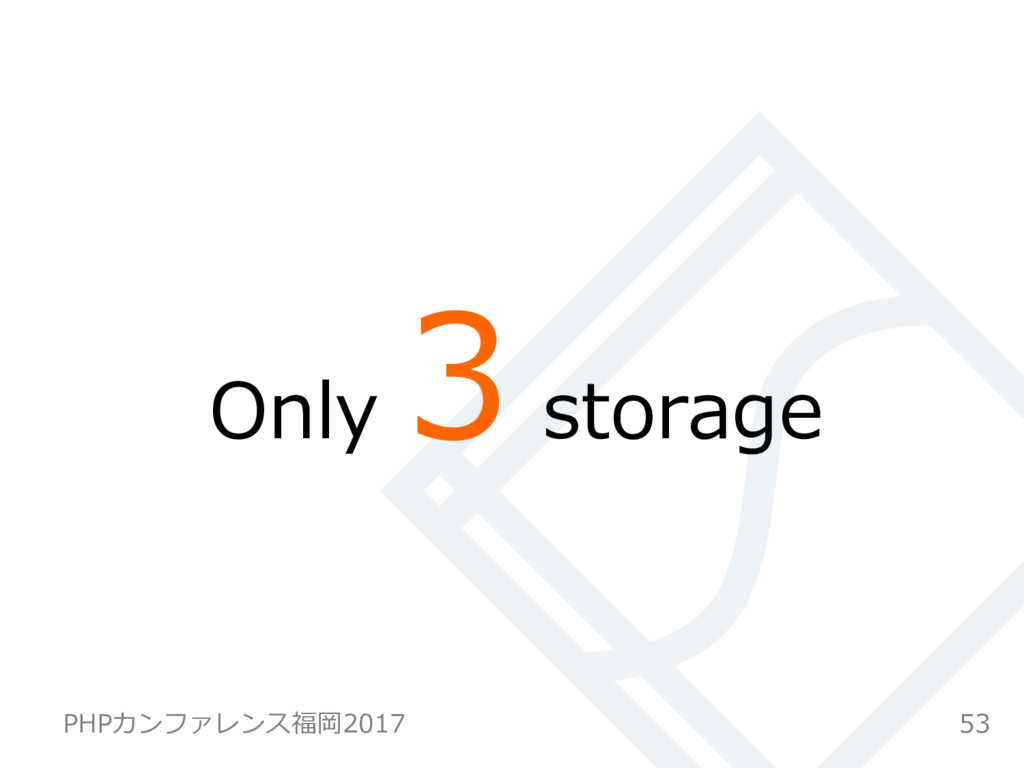 Only 3 storage 53 PHPカンファレンス福岡2017