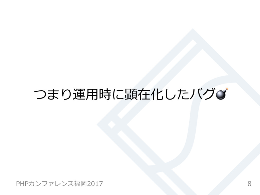 つまり運⽤時に顕在化したバグ 8 PHPカンファレンス福岡2017
