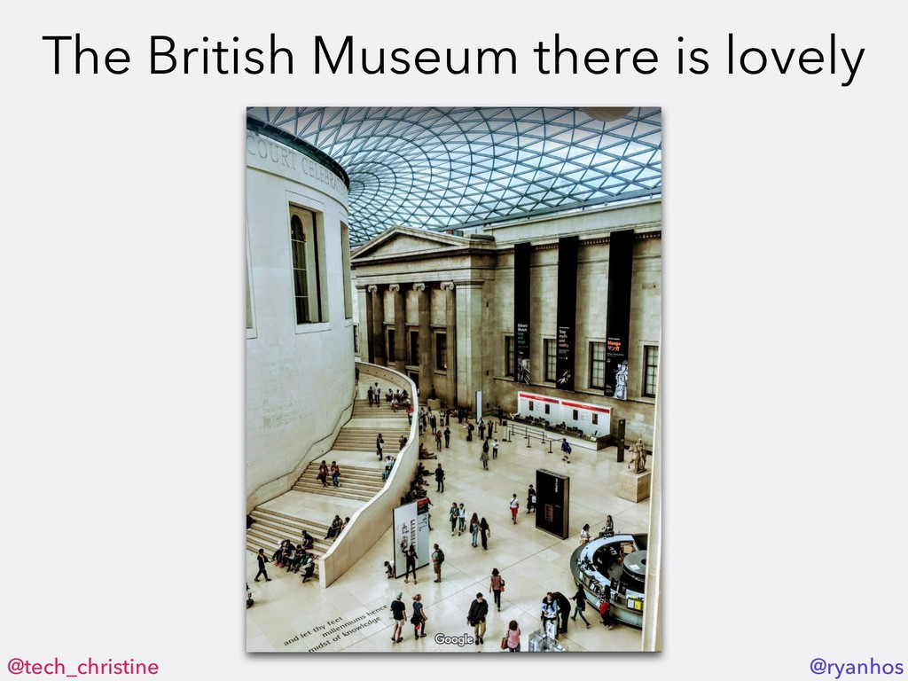 @tech_christine @ryanhos The British Museum the...