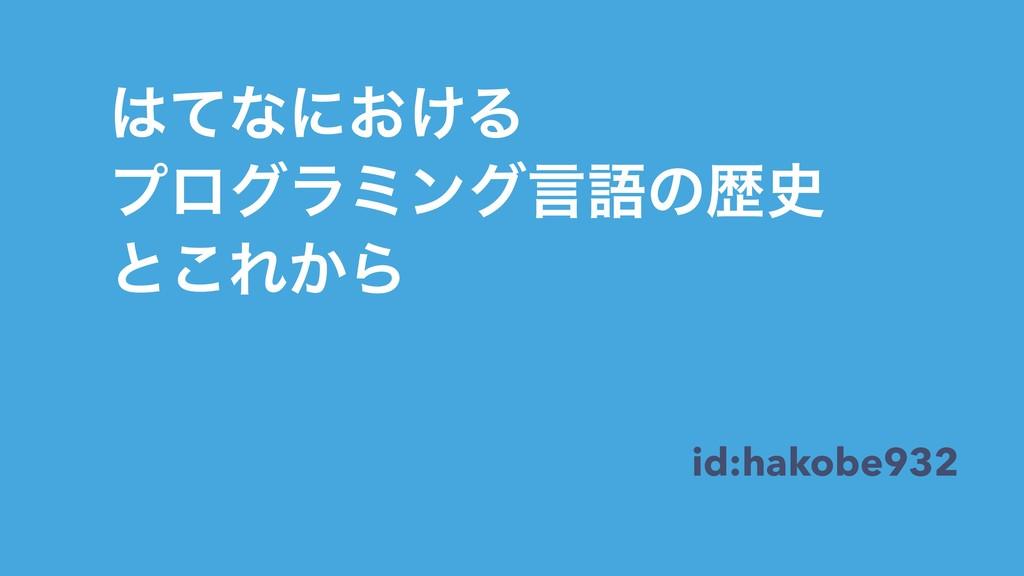 ͯͳʹ͓͚Δ ϓϩάϥϛϯάݴޠͷྺ ͱ͜Ε͔Β id:hakobe932