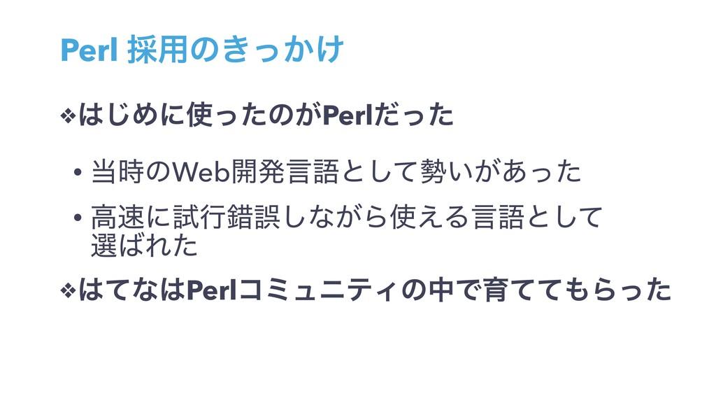 Perl ࠾༻ͷ͖͔͚ͬ ❖͡Ίʹͬͨͷ͕Perlͩͬͨ • ͷWeb։ൃݴޠͱͯ͠...