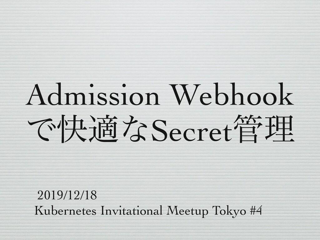 Admission Webhook ͰշదͳSecretཧ 2019/12/18 Kuber...