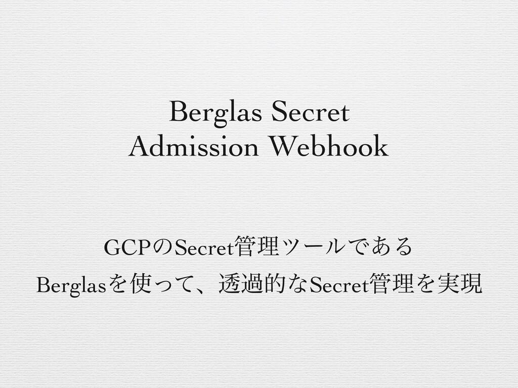 Berglas Secret Admission Webhook GCPͷSecretཧπʔ...