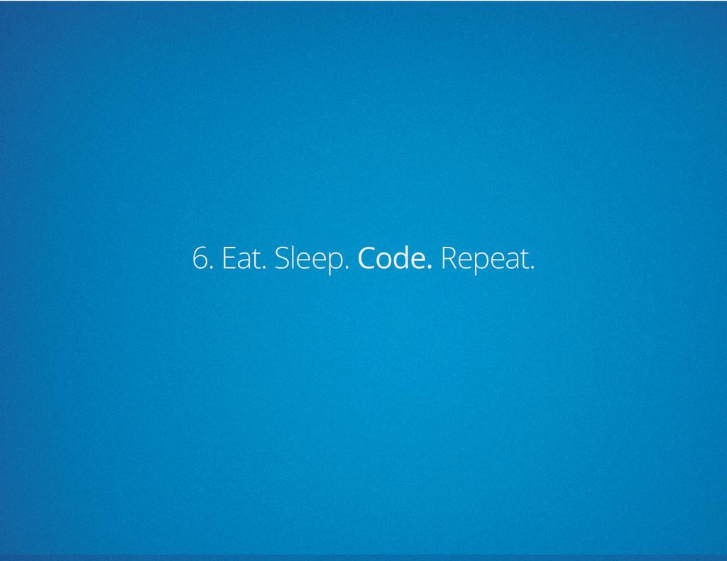6. Eat. Sleep. Code. Repeat.