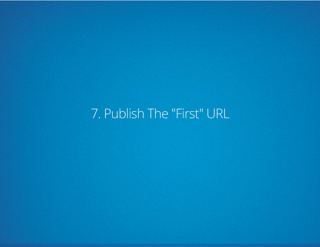 """7. Publish The """"First"""" URL"""