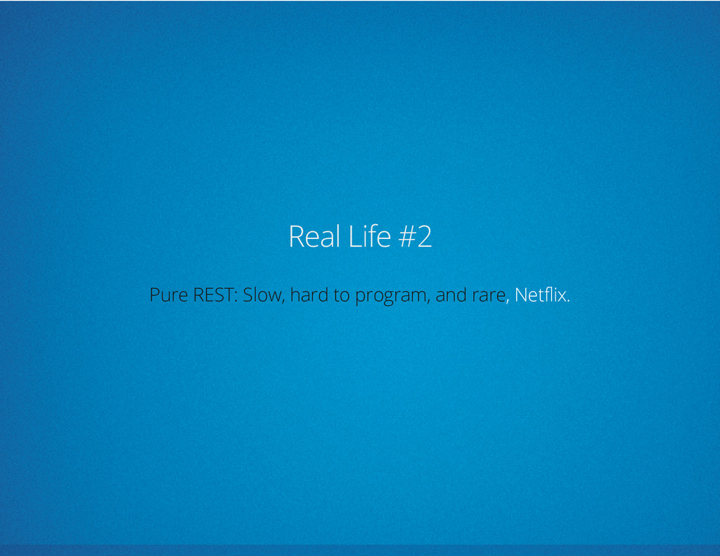 Real Life #2 , Netflix. Pure REST: Slow, hard t...