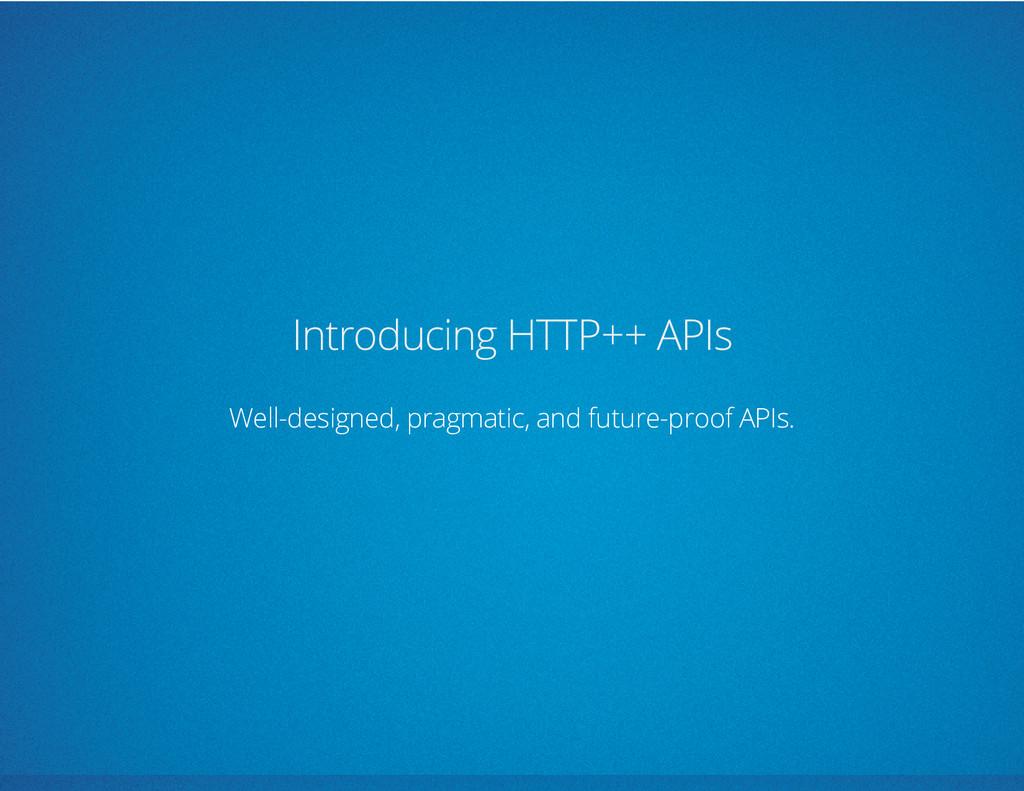 Introducing HTTP++ APIs Well-designed, pragmati...