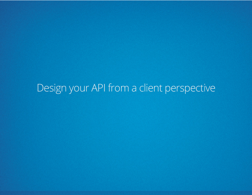 Design your API from a client perspective
