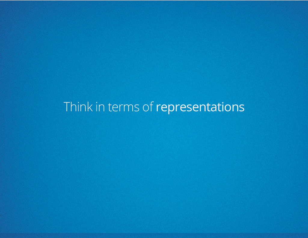 Think in terms of representations