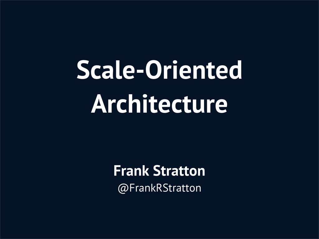 Scale-Oriented Architecture Frank Stratton @Fra...