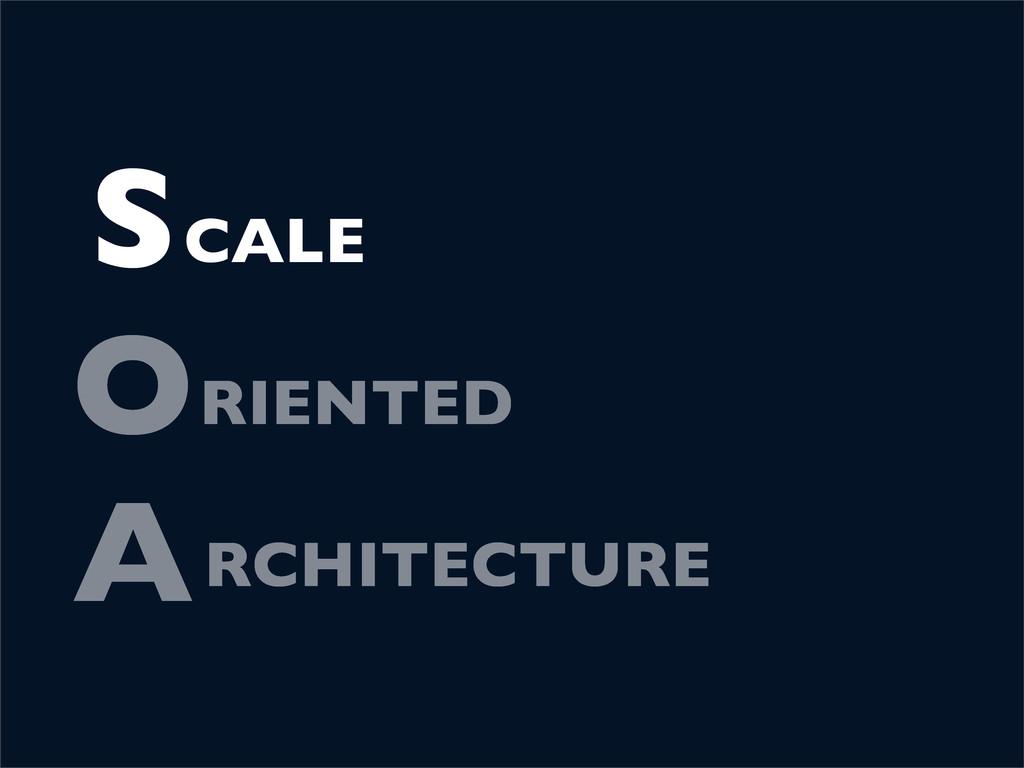 S O A RIENTED RCHITECTURE CALE S