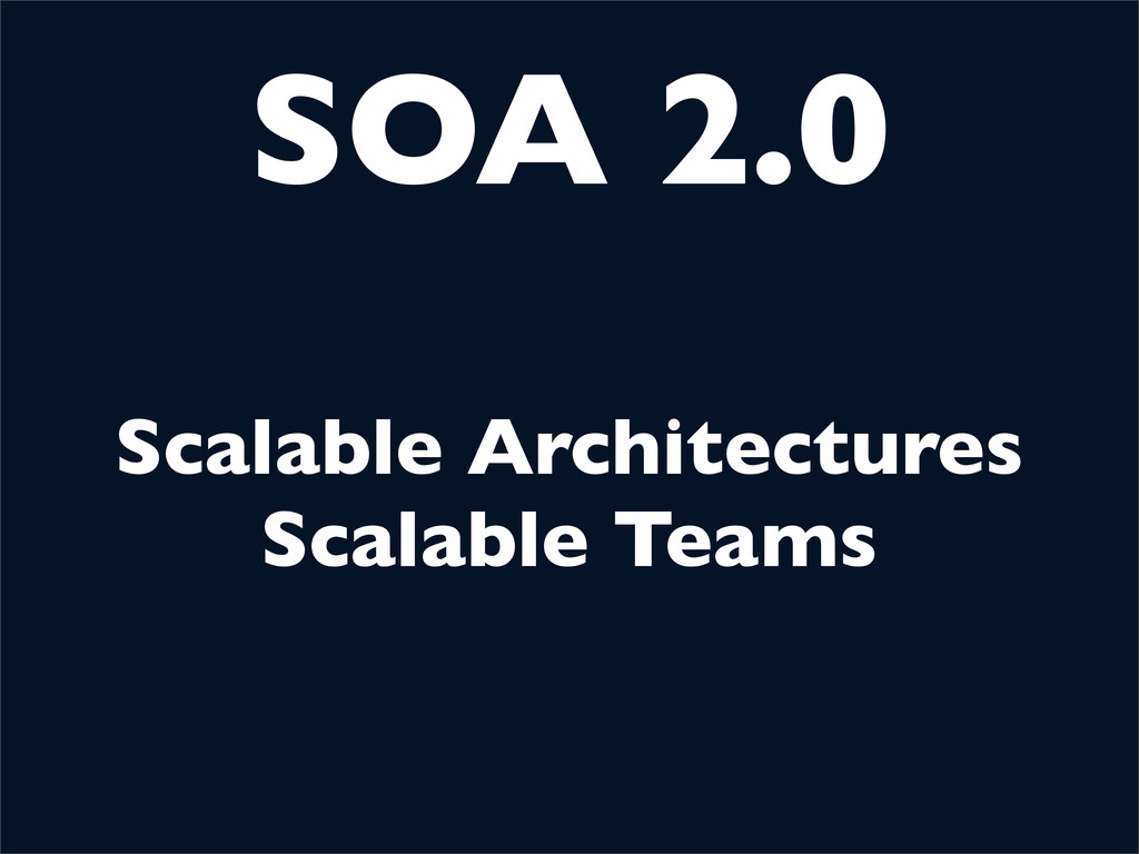 SOA 2.0 Scalable Architectures Scalable Teams