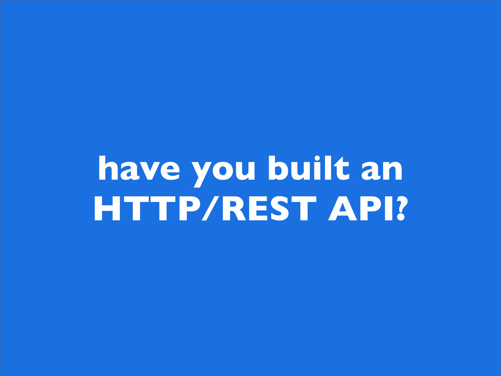 have you built an HTTP/REST API?