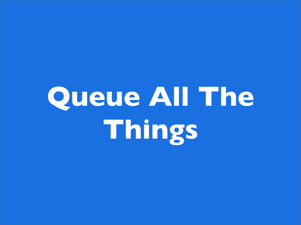 Queue All The Things