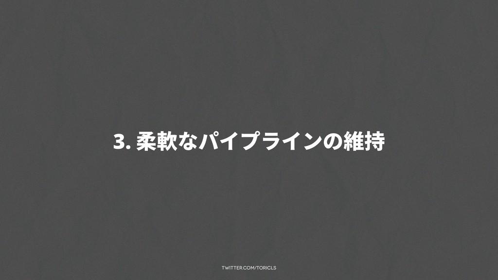 twitter.com/toricls 3. 柔軟なパイプラインの維持