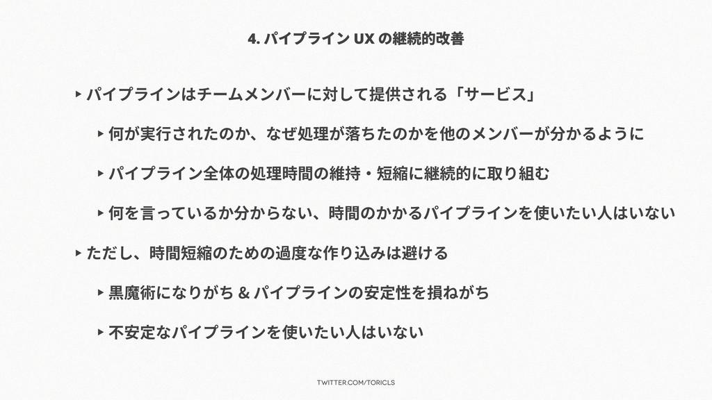 twitter.com/toricls 4. パイプライン UX の継続的改善 ▶ パイプライ...