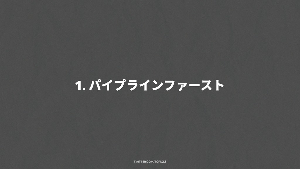 twitter.com/toricls 1. パイプラインファースト