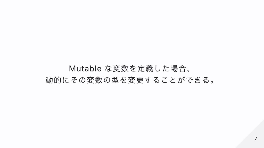 Mutable な変数を定義した場合、 動的にその変数の型を変更することができる。 7 7