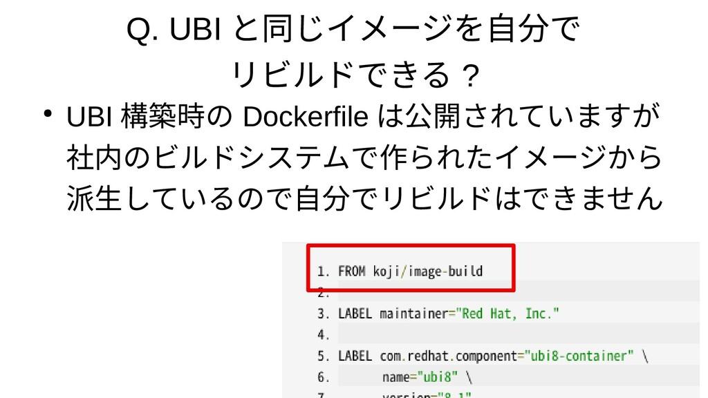 Q. UBI と同じイメージを自分で リビルドできる ? ● UBI 構築時の Dockerf...
