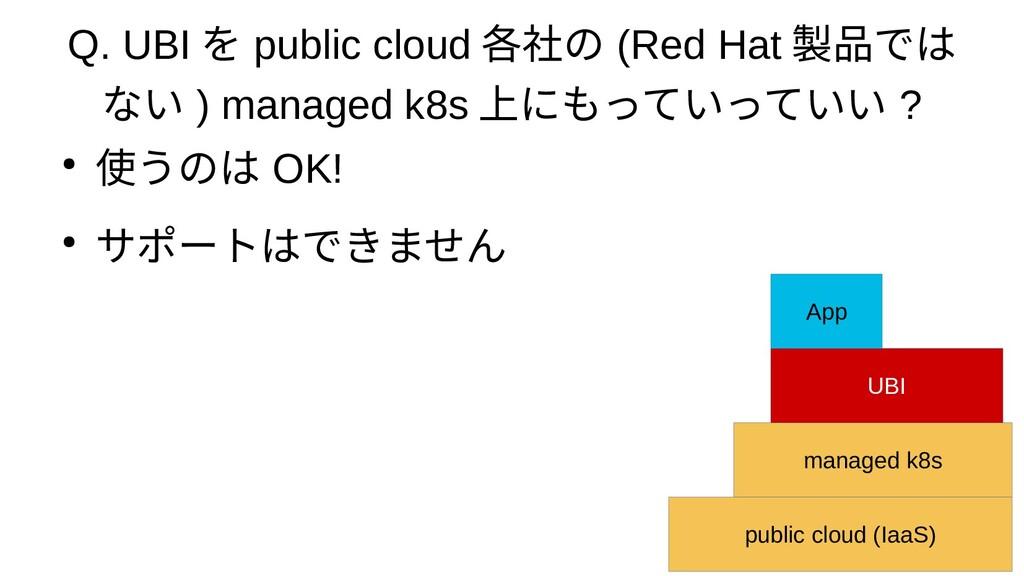 Q. UBI を public cloud 各社の (Red Hat 製品では ない ) ma...