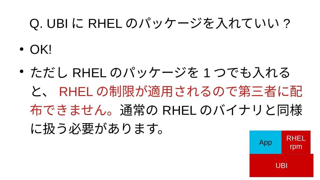 Q. UBI に RHEL のパッケージを入れていい ? ● OK! ● ただし RHEL の...