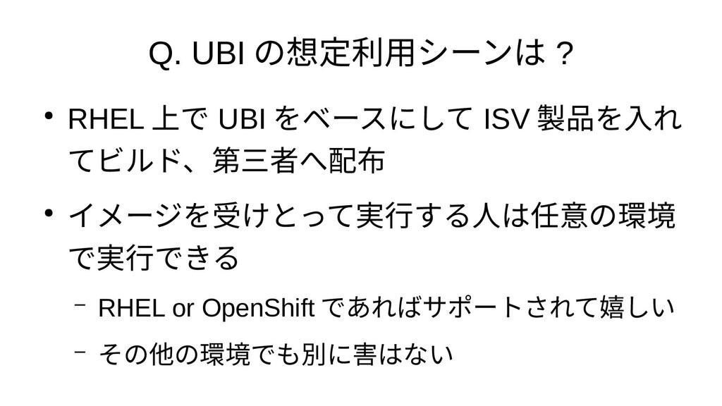 Q. UBI の想定利用シーンは ? ● RHEL 上で UBI をベースにして ISV 製品...