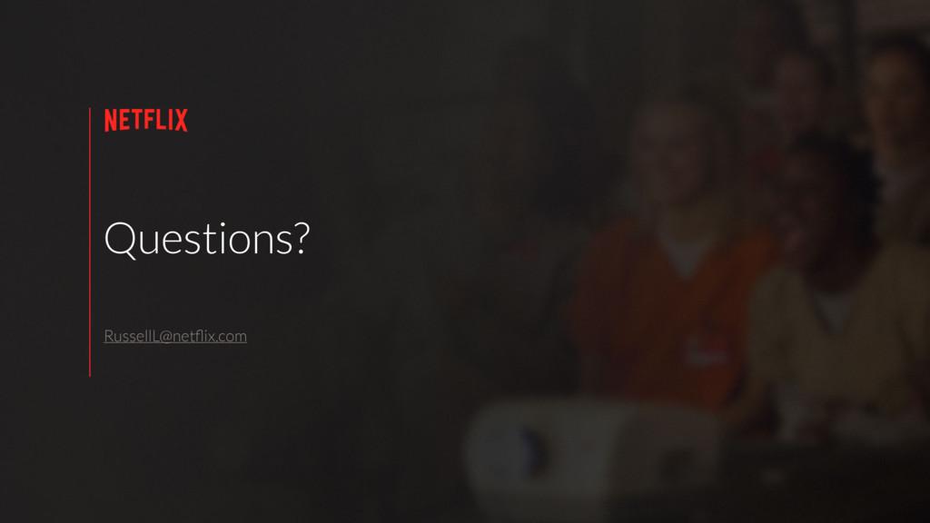 Questions? RussellL@netflix.com