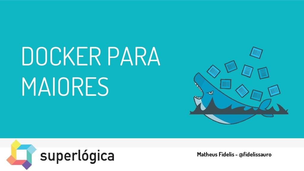 DOCKER PARA MAIORES Matheus Fidelis - @fideliss...