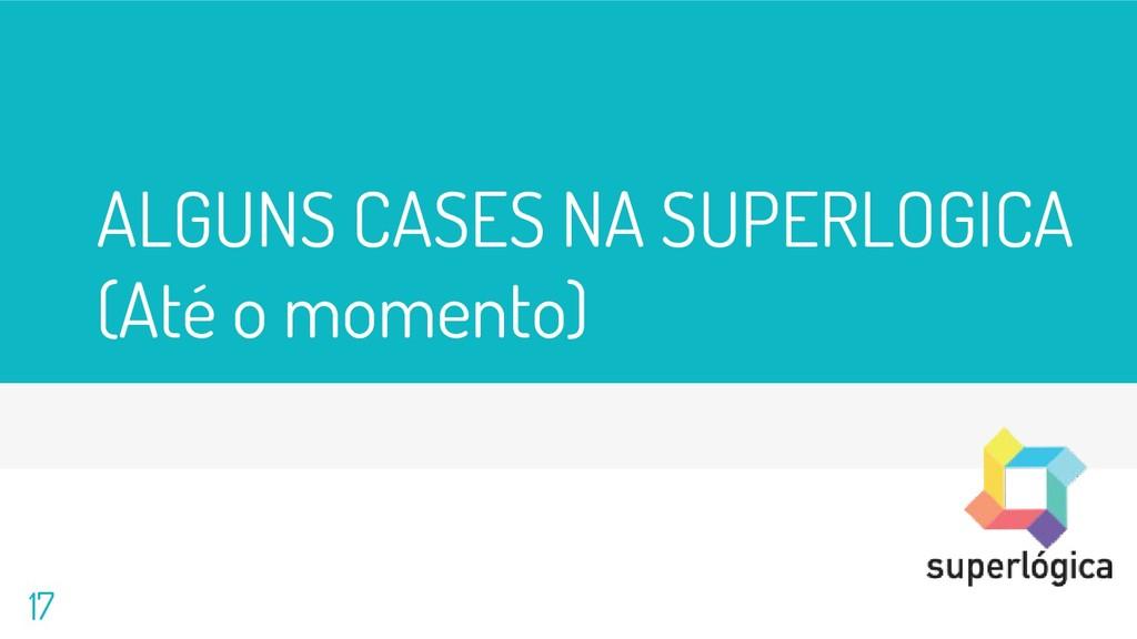 ALGUNS CASES NA SUPERLOGICA (Até o momento) 17