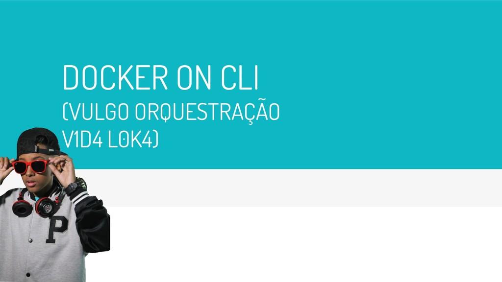 DOCKER ON CLI (VULGO ORQUESTRAÇÃO V1D4 L0K4) 22