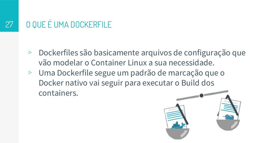 O QUE É UMA DOCKERFILE ▹ Dockerfiles são basica...