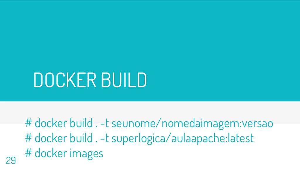 DOCKER BUILD 29 # docker build . -t seunome/nom...