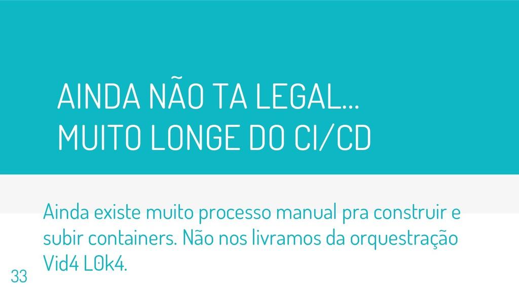 AINDA NÃO TA LEGAL… MUITO LONGE DO CI/CD 33 Ain...