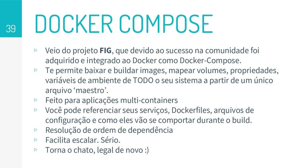 DOCKER COMPOSE 39 ▹ Veio do projeto FIG, que de...