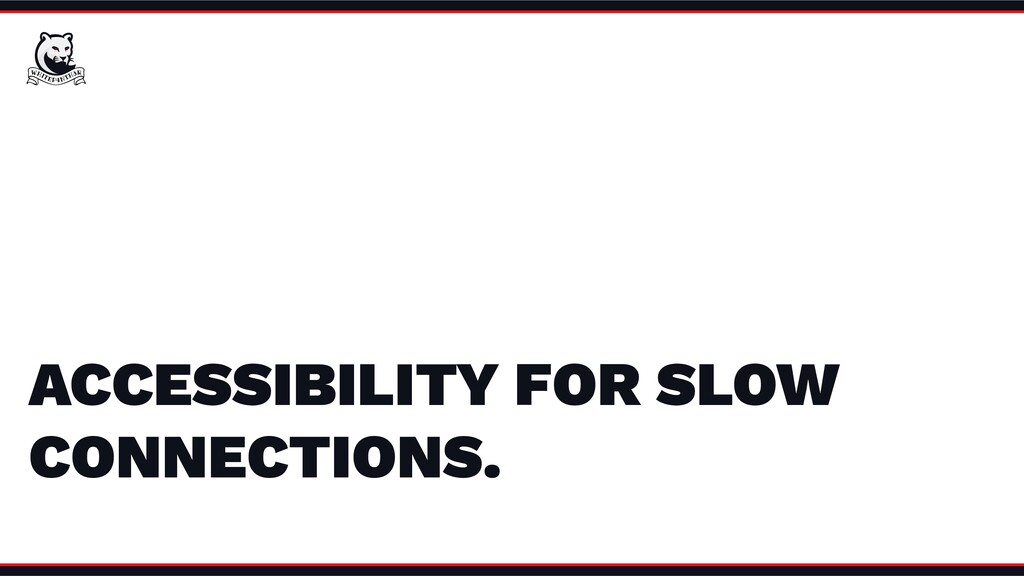 ACCESSIBILITY FOR SLOW CONNECTIONS.