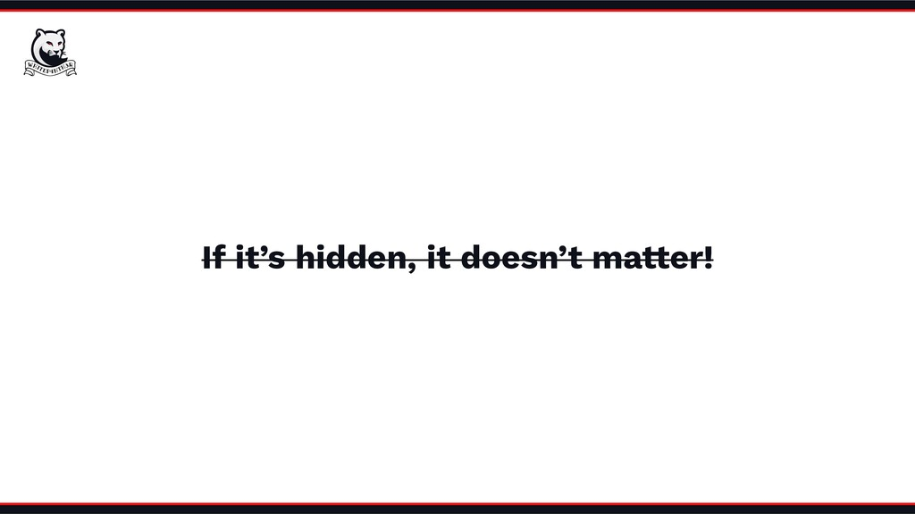 If it's hidden, it doesn't matter!