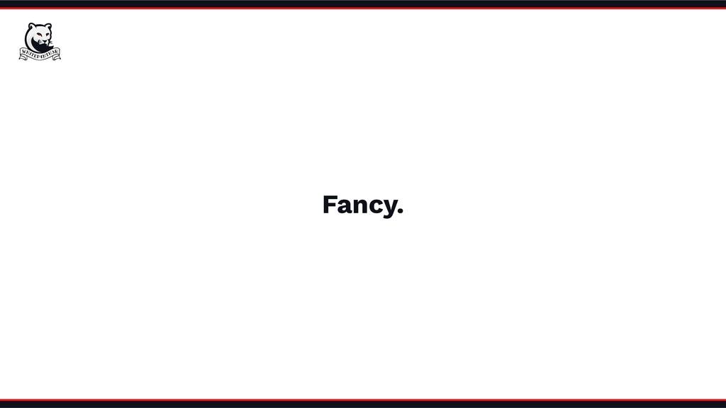 Fancy.