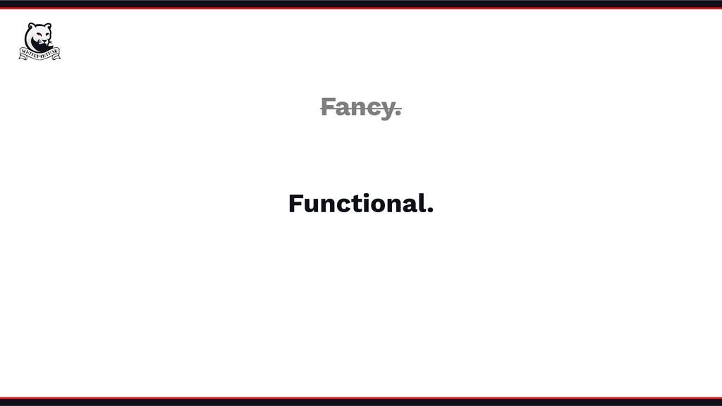 Functional. Fancy.