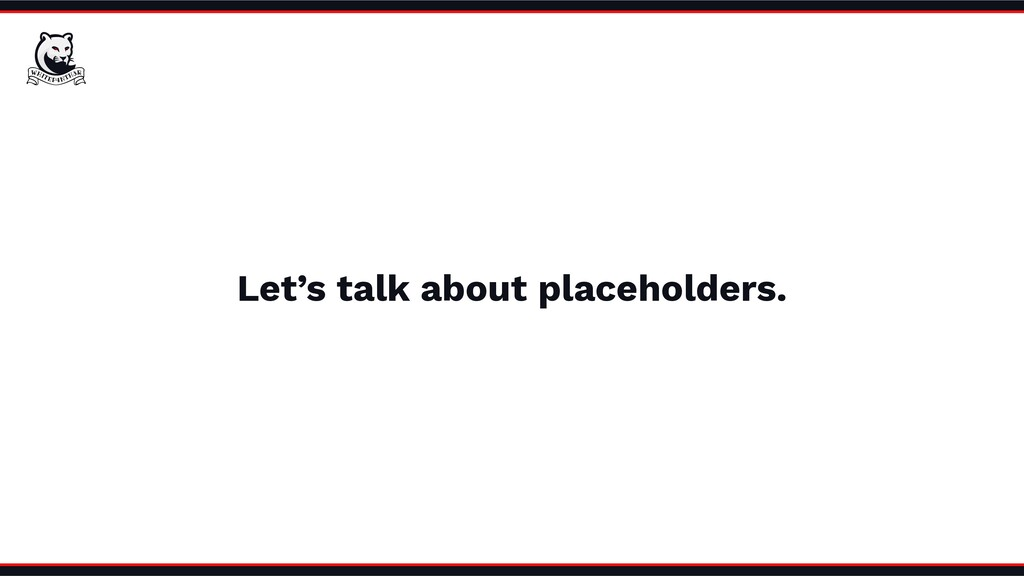 Let's talk about placeholders.
