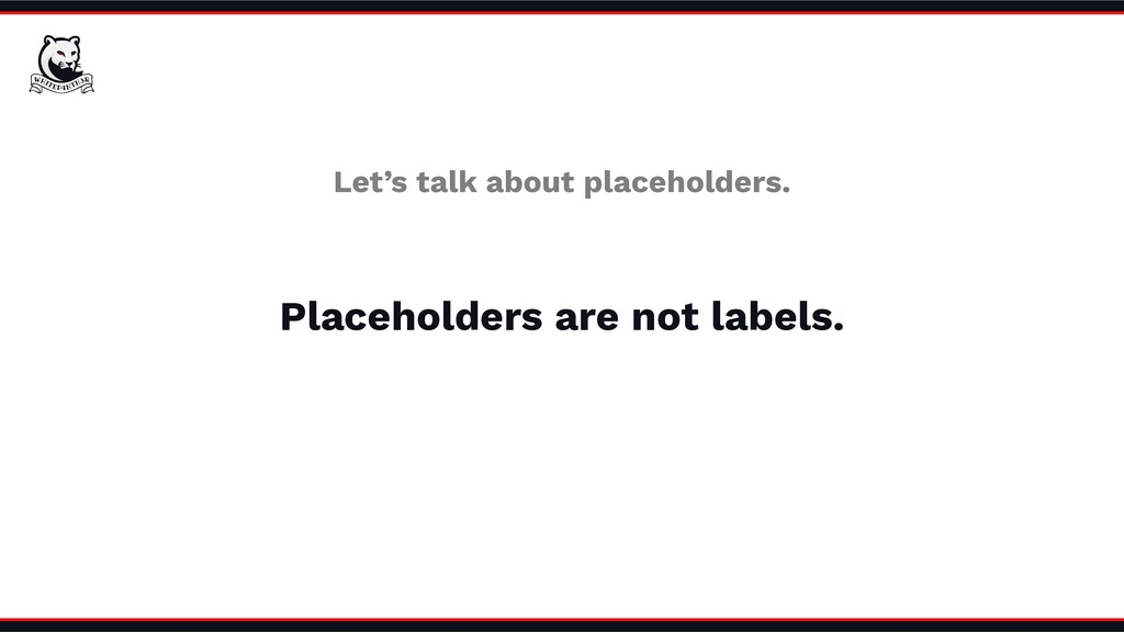 Placeholders are not labels. Let's talk about p...