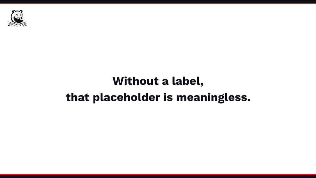 Without a label, that placeholder is meaningles...