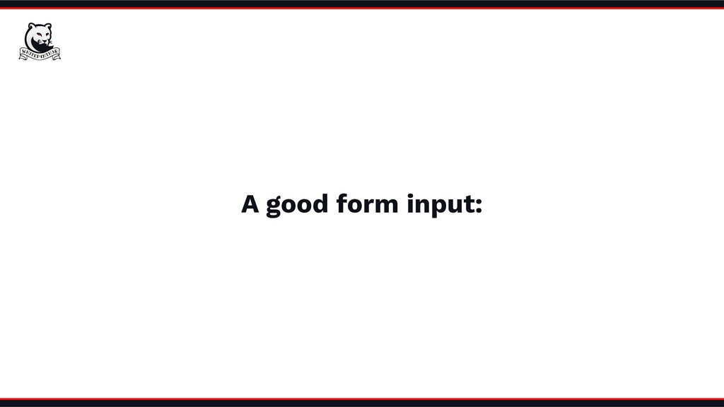 A good form input: