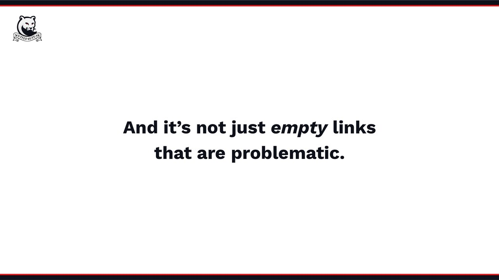 And it's not just empty links that are problema...