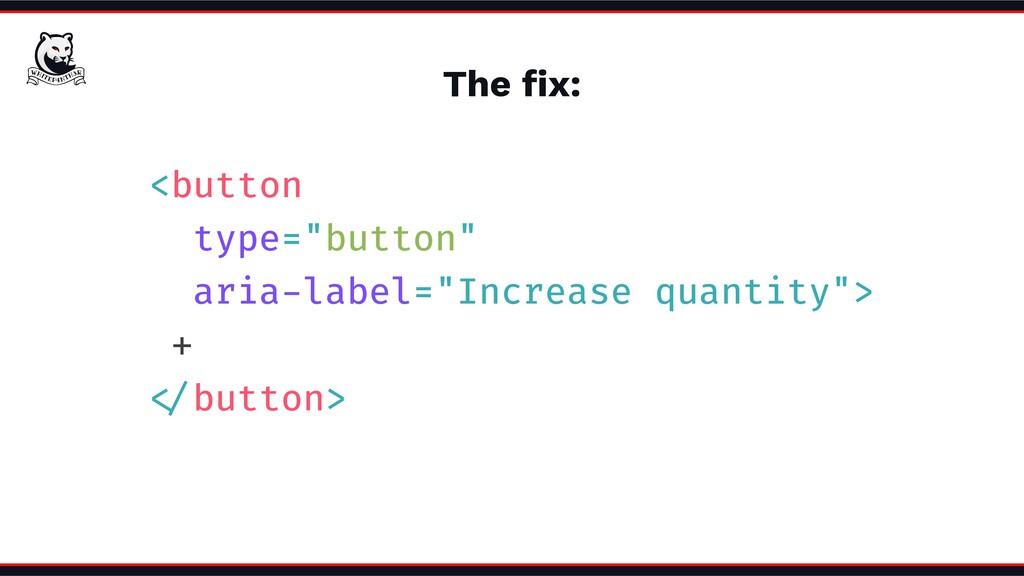 "The fix: <button type=""button"" aria-label=""Incre..."